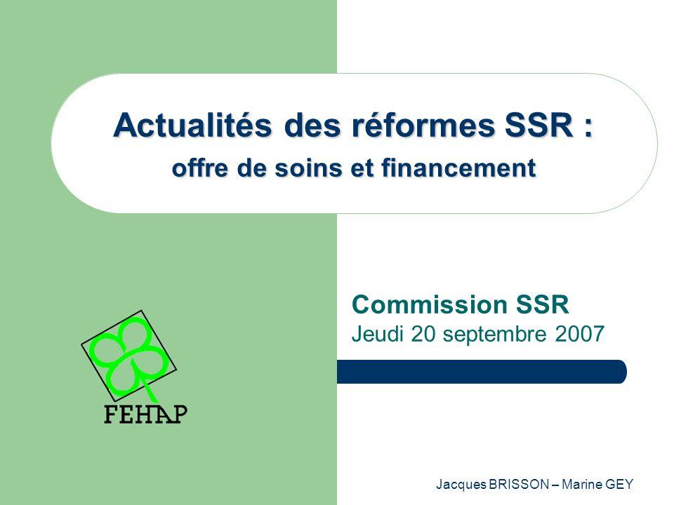 Jacques BRISSON – Marine GEY Actualités des réformes SSR : offre de soins et financement Commission SSR Jeudi 20 septembre 2007