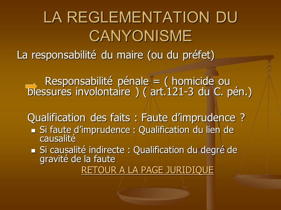 LA REGLEMENTATION DU CANYONISME La responsabilité du maire (ou du préfet) Responsabilité pénale = ( homicide ou blessures involontaire ) ( art.121-3 du C.