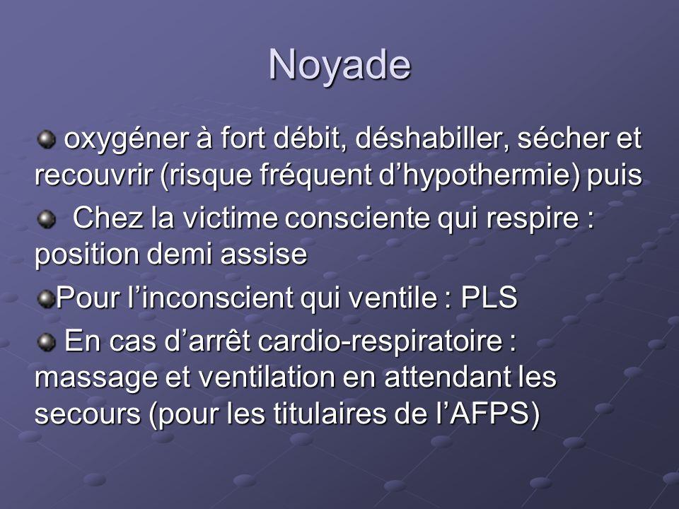 Noyade oxygéner à fort débit, déshabiller, sécher et recouvrir (risque fréquent dhypothermie) puis oxygéner à fort débit, déshabiller, sécher et recouvrir (risque fréquent dhypothermie) puis Chez la victime consciente qui respire : position demi assise Chez la victime consciente qui respire : position demi assise Pour linconscient qui ventile : PLS En cas darrêt cardio-respiratoire : massage et ventilation en attendant les secours (pour les titulaires de lAFPS) En cas darrêt cardio-respiratoire : massage et ventilation en attendant les secours (pour les titulaires de lAFPS)
