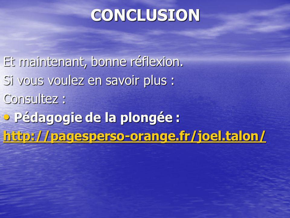 CONCLUSION Et maintenant, bonne réflexion. Si vous voulez en savoir plus : Consultez : Pédagogie de la plongée : Pédagogie de la plongée : http://page