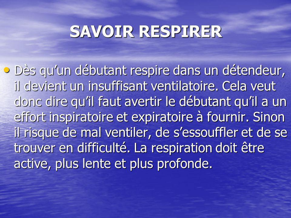 SAVOIR RESPIRER Dès quun débutant respire dans un détendeur, il devient un insuffisant ventilatoire. Cela veut donc dire quil faut avertir le débutant