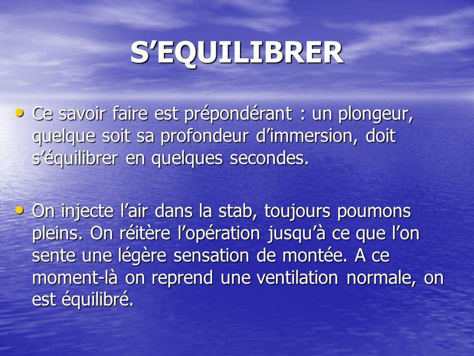 SEQUILIBRER Ce savoir faire est prépondérant : un plongeur, quelque soit sa profondeur dimmersion, doit séquilibrer en quelques secondes. Ce savoir fa
