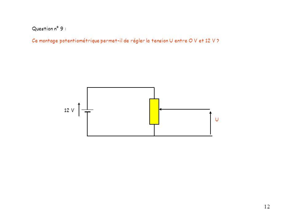 12 Question n° 9 : Ce montage potentiométrique permet-il de régler la tension U entre O V et 12 V ? U 12 V