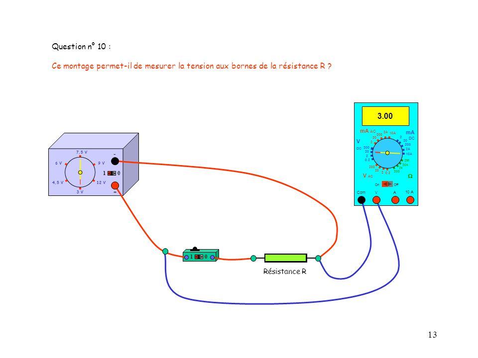 13 Question n° 10 : Ce montage permet-il de mesurer la tension aux bornes de la résistance R ? 10 10 A 3.00 Com mA DC A OffOn 10A 2A 200 20 V 2 V AC m