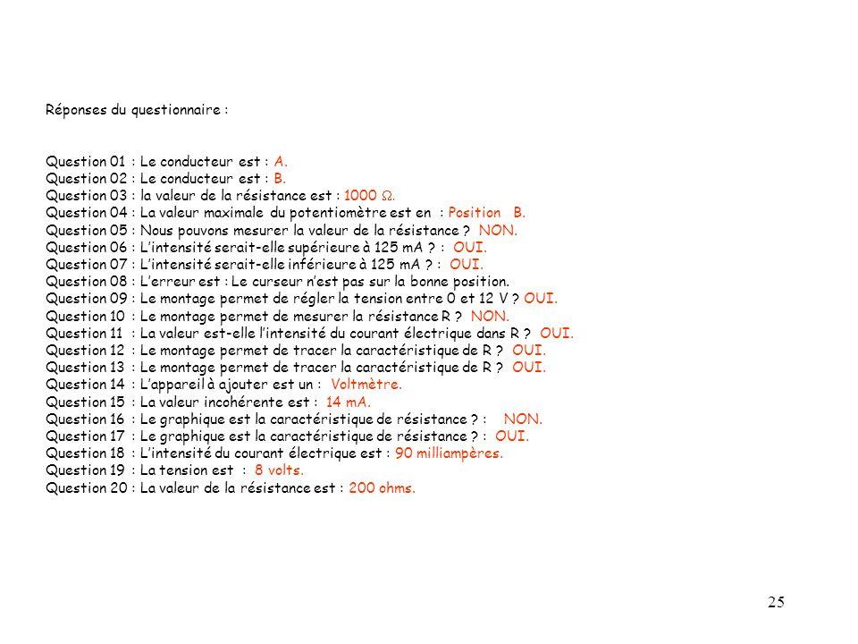 25 Réponses du questionnaire : Question 01: Le conducteur est : A. Question 02: Le conducteur est : B. Question 03: la valeur de la résistance est : 1