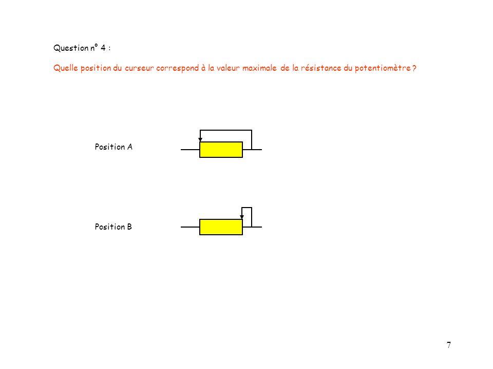7 Question n° 4 : Quelle position du curseur correspond à la valeur maximale de la résistance du potentiomètre ? Position A Position B