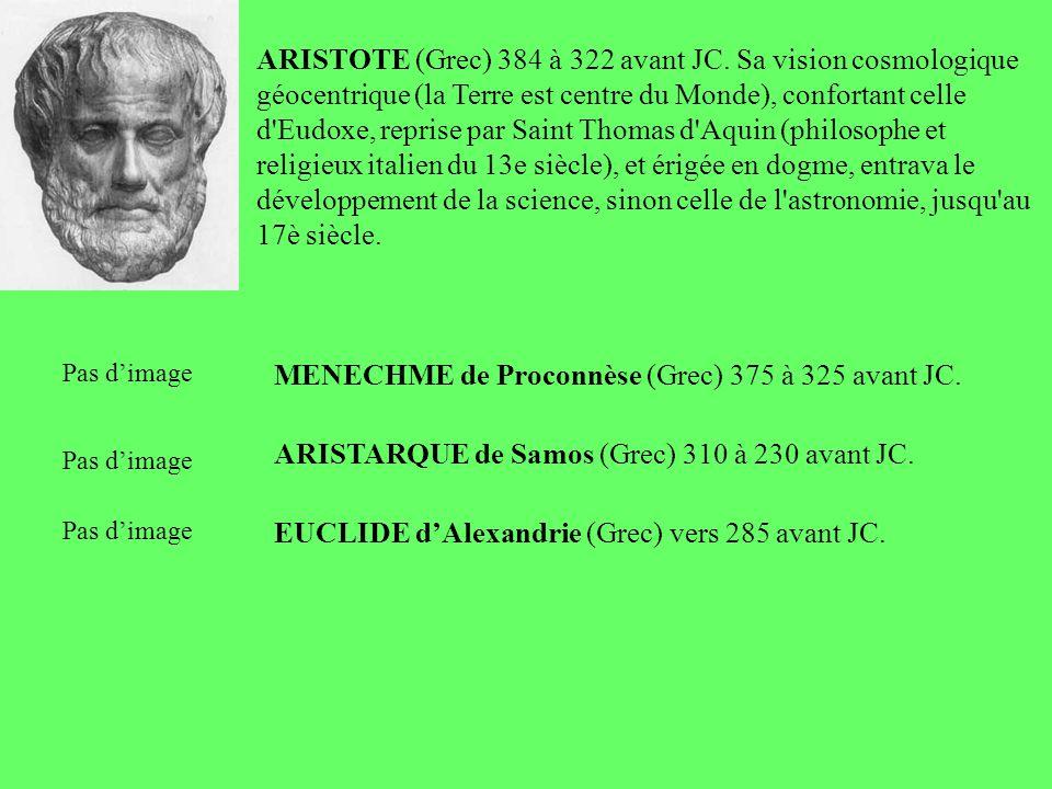 ARISTOTE (Grec) 384 à 322 avant JC. Sa vision cosmologique géocentrique (la Terre est centre du Monde), confortant celle d'Eudoxe, reprise par Saint T