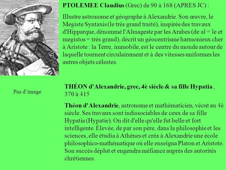 PTOLEMEE Claudius (Grec) de 90 à 168 (APRES JC) : Illustre astronome et géographe à Alexandrie. Son œuvre, le Megiste Syntaxis (le très grand traité),