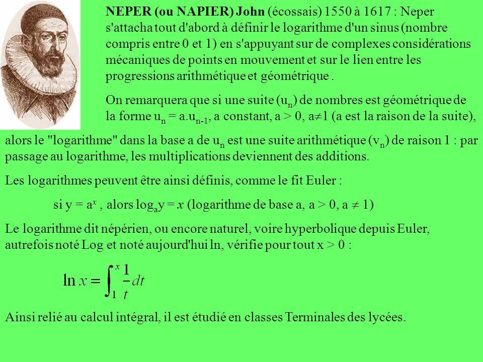 NEPER (ou NAPIER) John (écossais) 1550 à 1617 : Neper s'attacha tout d'abord à définir le logarithme d'un sinus (nombre compris entre 0 et 1) en s'app