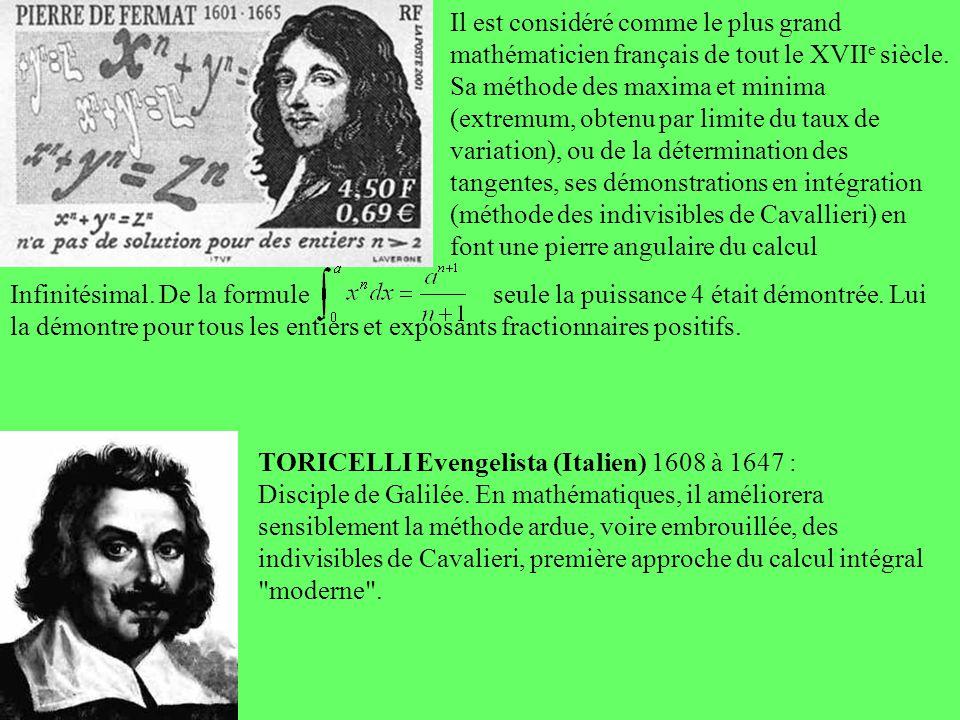 TORICELLI Evengelista (Italien) 1608 à 1647 : Disciple de Galilée. En mathématiques, il améliorera sensiblement la méthode ardue, voire embrouillée, d