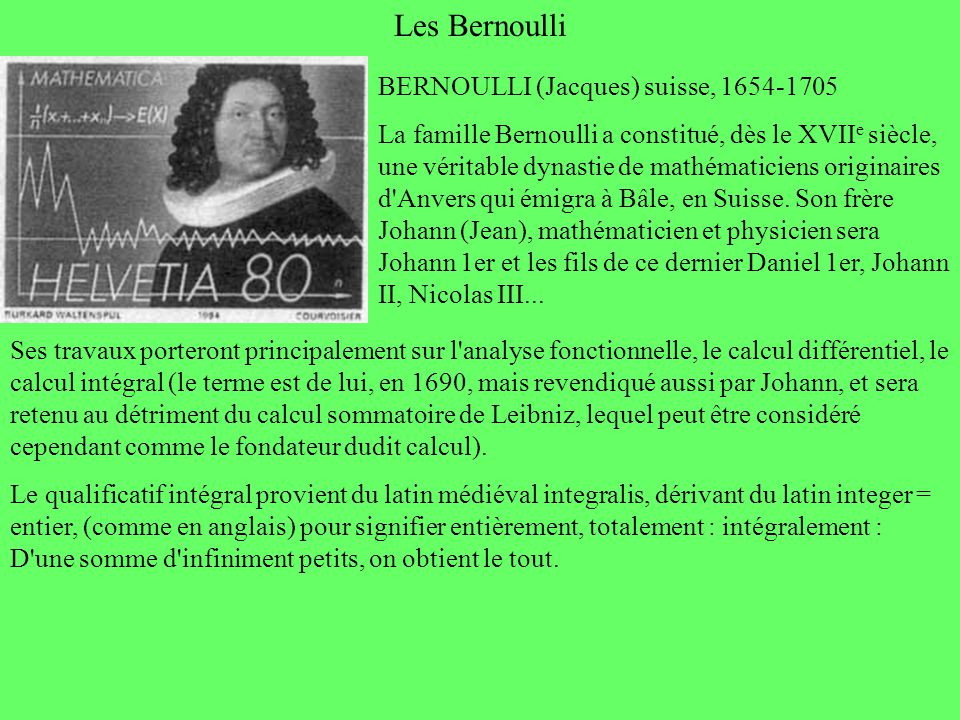 Les Bernoulli Ses travaux porteront principalement sur l'analyse fonctionnelle, le calcul différentiel, le calcul intégral (le terme est de lui, en 16