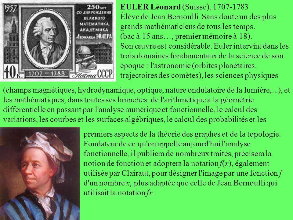 Euler EULER Léonard (Suisse), 1707-1783 Élève de Jean Bernoulli. Sans doute un des plus grands mathématiciens de tous les temps. (bac à 15 ans…, premi