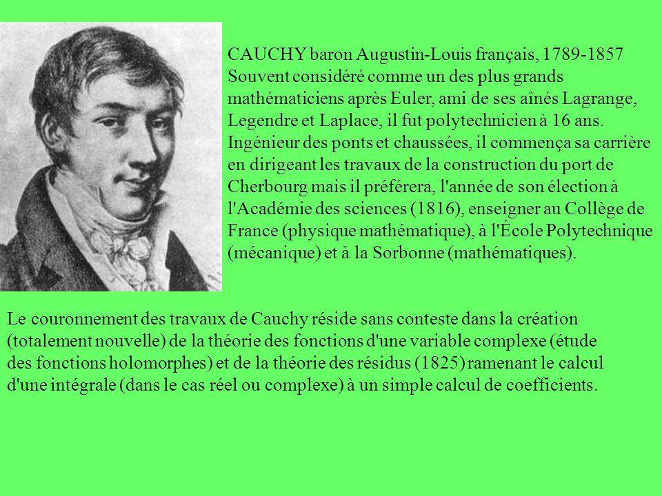 CAUCHY baron Augustin-Louis français, 1789-1857 Souvent considéré comme un des plus grands mathématiciens après Euler, ami de ses aînés Lagrange, Lege