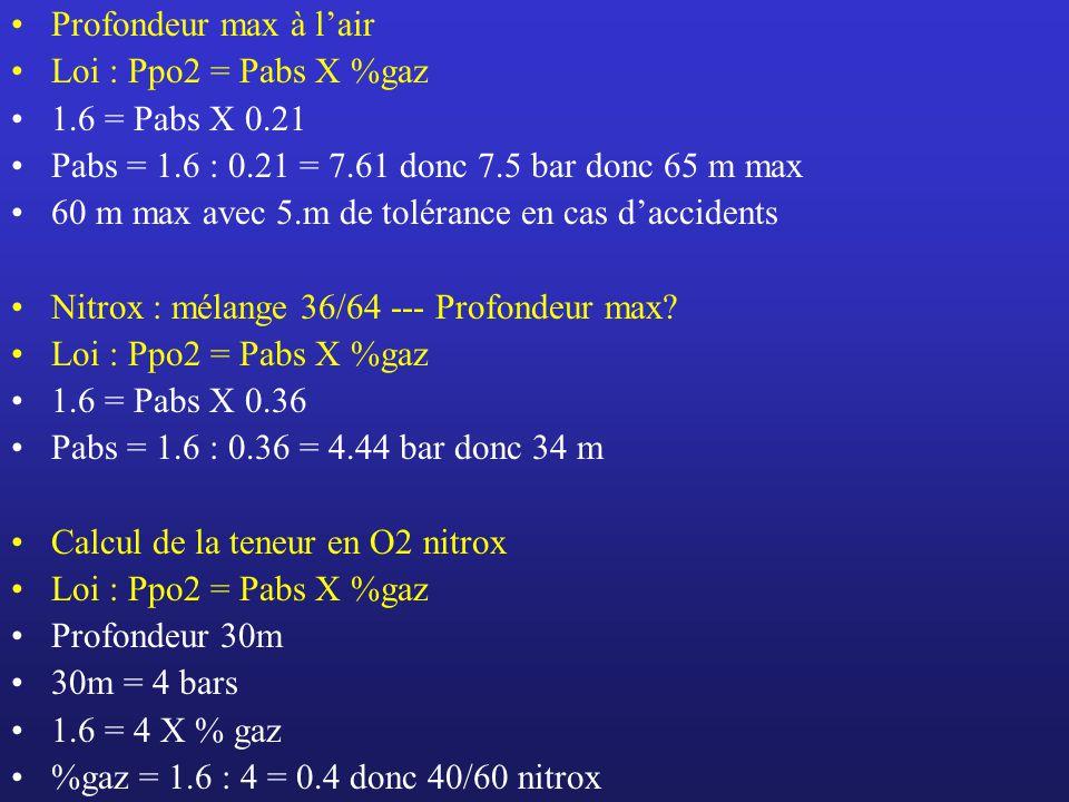 Profondeur max à lair Loi : Ppo2 = Pabs X %gaz 1.6 = Pabs X 0.21 Pabs = 1.6 : 0.21 = 7.61 donc 7.5 bar donc 65 m max 60 m max avec 5.m de tolérance en