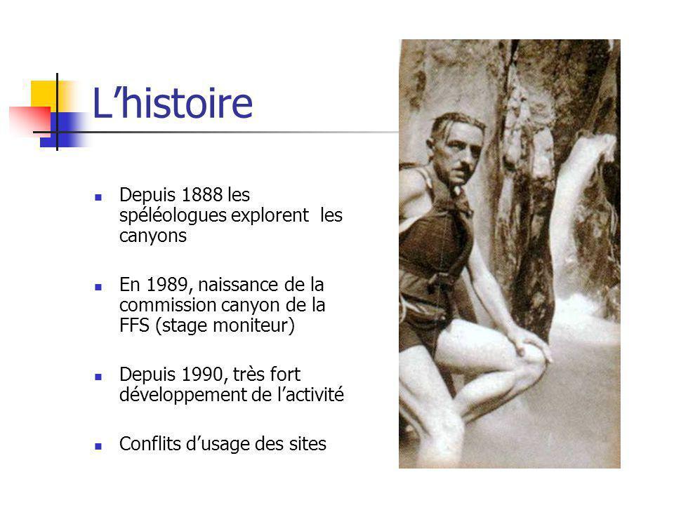 Lhistoire Depuis 1888 les spéléologues explorent les canyons En 1989, naissance de la commission canyon de la FFS (stage moniteur) Depuis 1990, très f