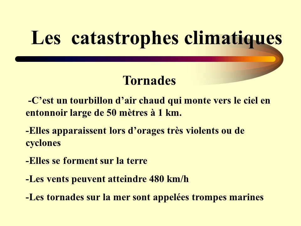 Les catastrophes climatiques Tornades -Cest un tourbillon dair chaud qui monte vers le ciel en entonnoir large de 50 mètres à 1 km. -Elles apparaissen