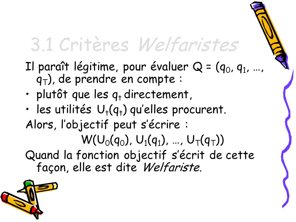 3.1 Critères Welfaristes Il paraît légitime, pour évaluer Q = (q 0, q 1, …, q T ), de prendre en compte : plutôt que les q t directement, les utilités U t (q t ) quelles procurent.