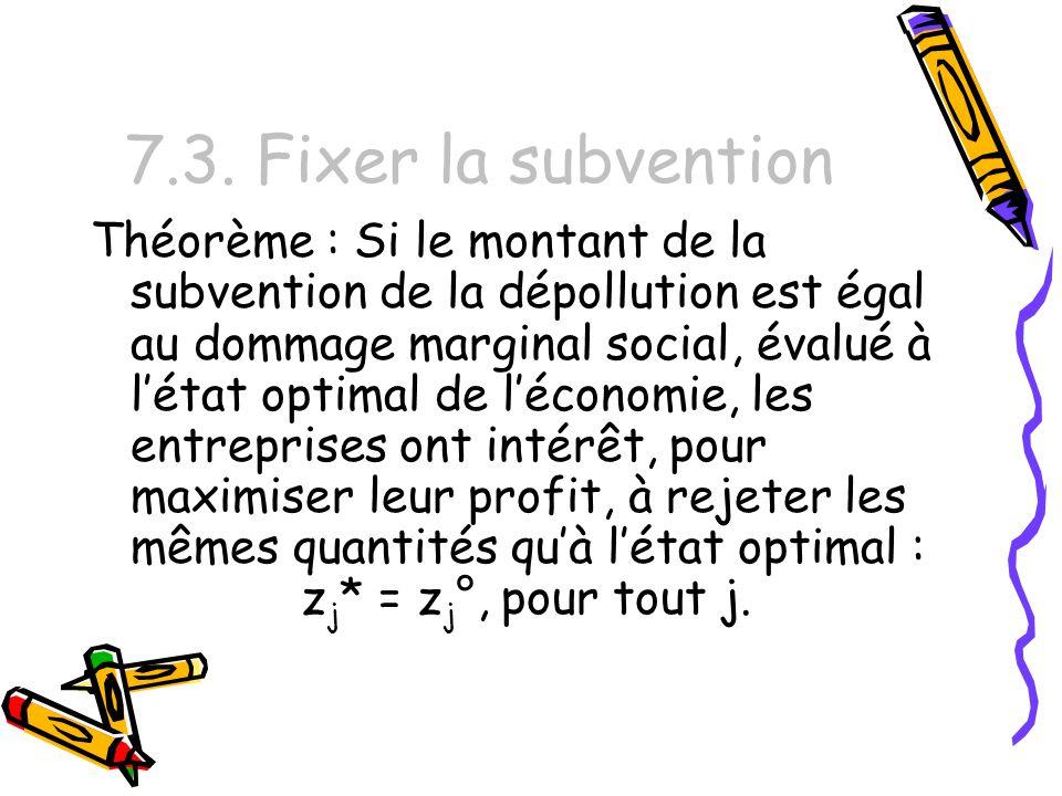 7.3. Fixer la subvention Théorème : Si le montant de la subvention de la dépollution est égal au dommage marginal social, évalué à létat optimal de lé