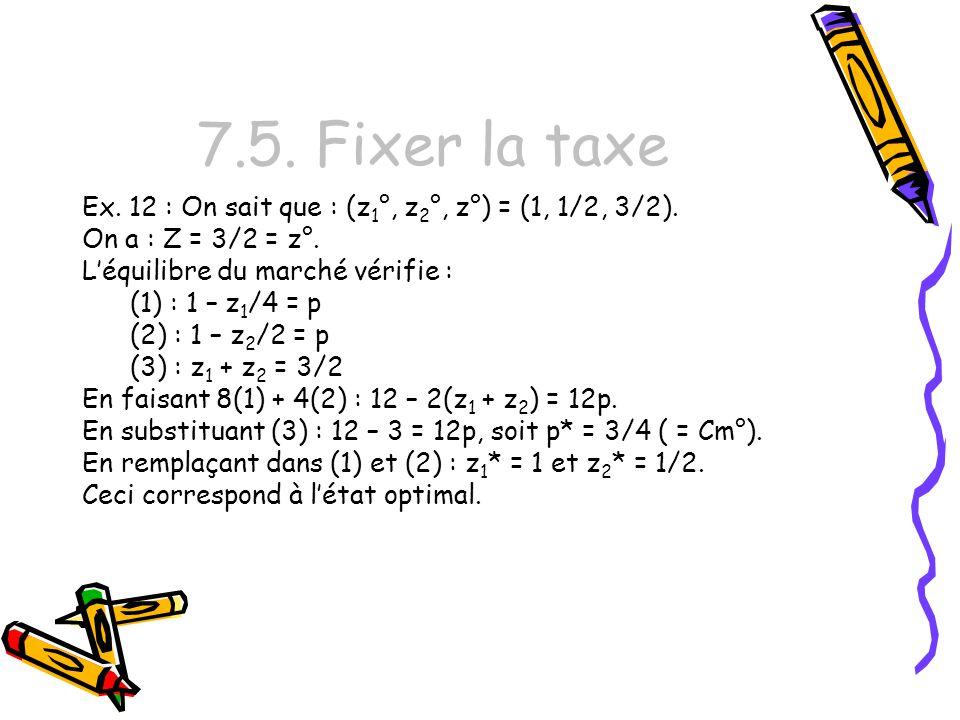 7.5. Fixer la taxe Ex. 12 : On sait que : (z 1 °, z 2 °, z°) = (1, 1/2, 3/2). On a : Z = 3/2 = z°. Léquilibre du marché vérifie : (1) : 1 – z 1 /4 = p