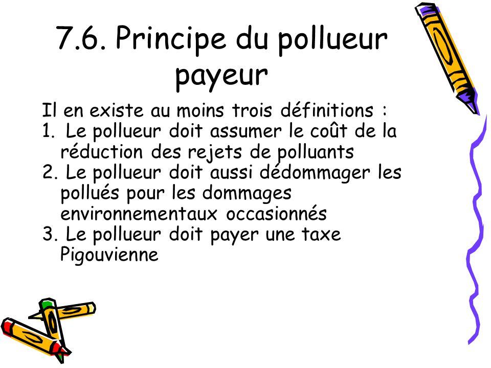 7.6. Principe du pollueur payeur Il en existe au moins trois définitions : 1. Le pollueur doit assumer le coût de la réduction des rejets de polluants