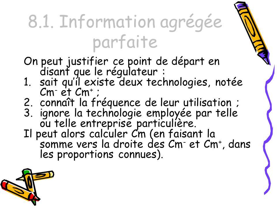 8.1. Information agrégée parfaite On peut justifier ce point de départ en disant que le régulateur : 1.sait quil existe deux technologies, notée Cm -