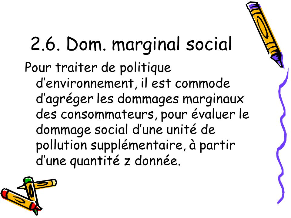 2.6. Dom. marginal social Pour traiter de politique denvironnement, il est commode dagréger les dommages marginaux des consommateurs, pour évaluer le