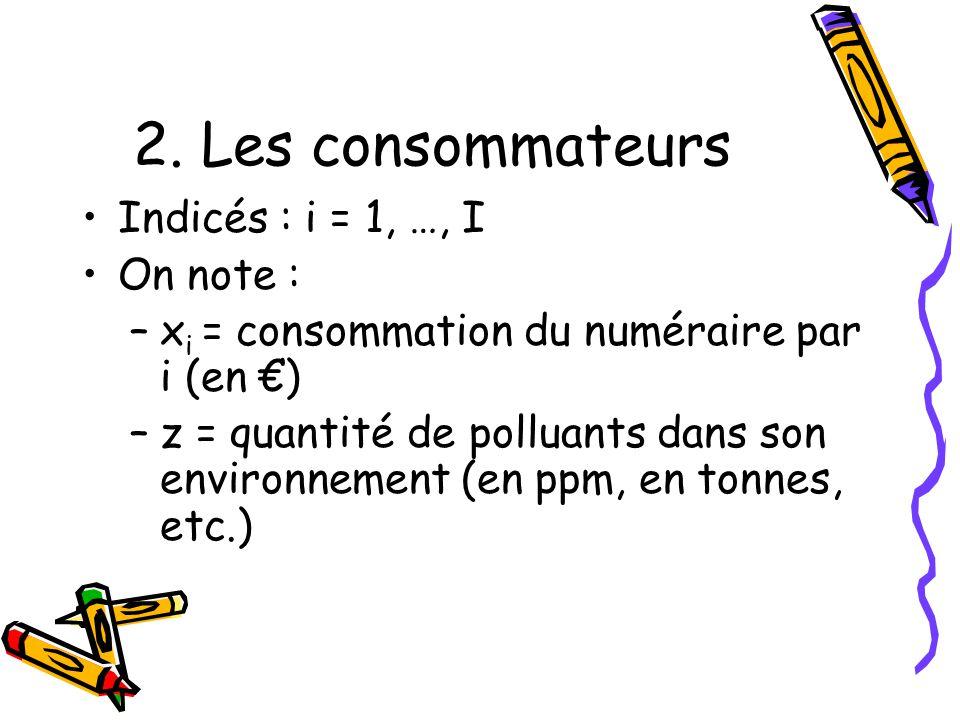 2. Les consommateurs Indicés : i = 1, …, I On note : –x i = consommation du numéraire par i (en ) –z = quantité de polluants dans son environnement (e