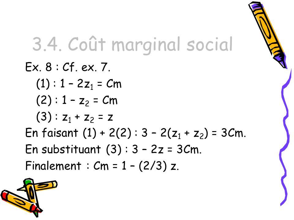 3.4. Coût marginal social Ex. 8 : Cf. ex. 7. (1) : 1 – 2z 1 = Cm (2) : 1 – z 2 = Cm (3) : z 1 + z 2 = z En faisant (1) + 2(2) : 3 – 2(z 1 + z 2 ) = 3C