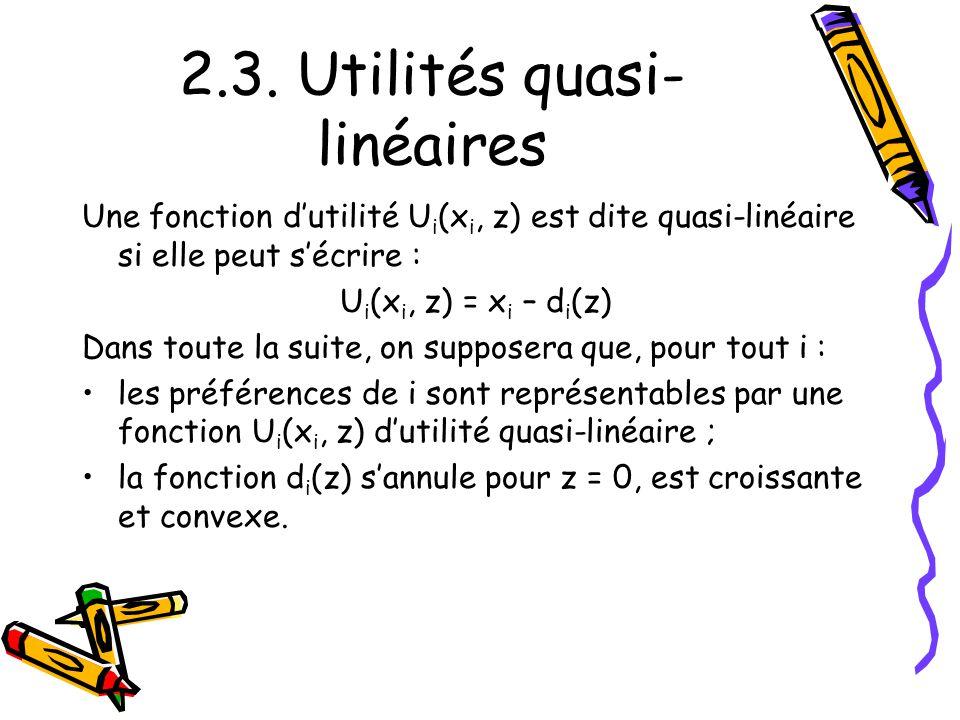 2.3. Utilités quasi- linéaires Une fonction dutilité U i (x i, z) est dite quasi-linéaire si elle peut sécrire : U i (x i, z) = x i – d i (z) Dans tou