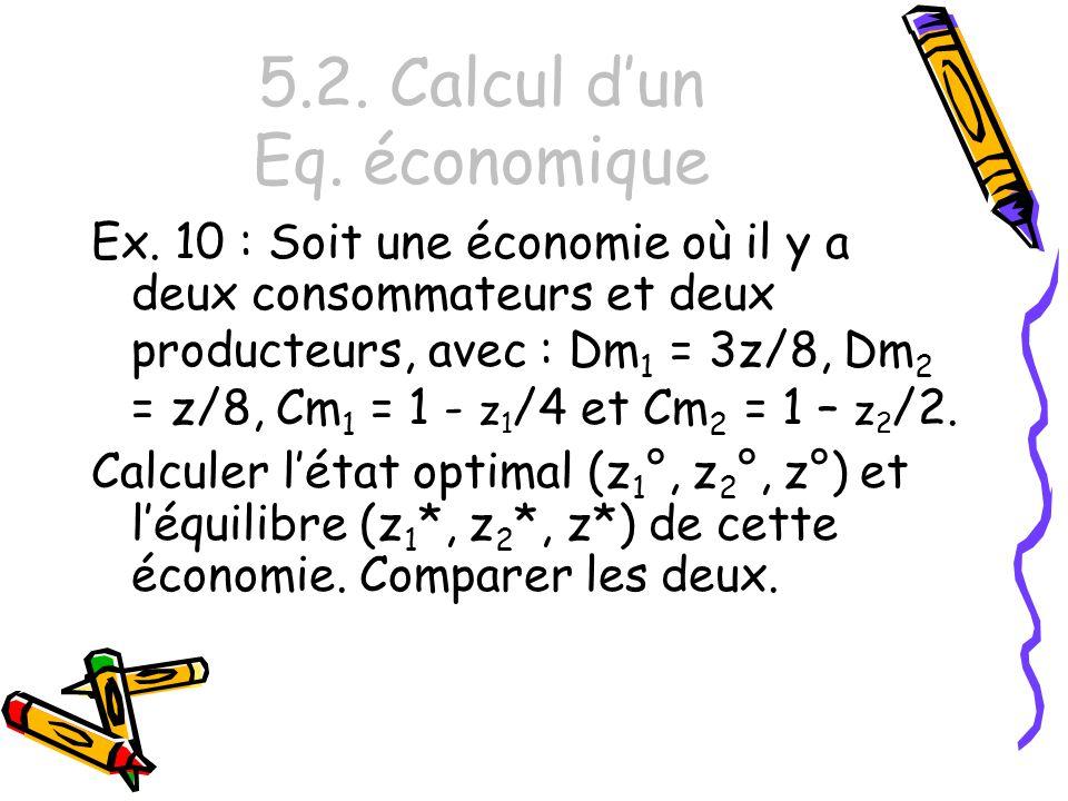 5.2. Calcul dun Eq. économique Ex. 10 : Soit une économie où il y a deux consommateurs et deux producteurs, avec : Dm 1 = 3z/8, Dm 2 = z/8, Cm 1 = 1 -