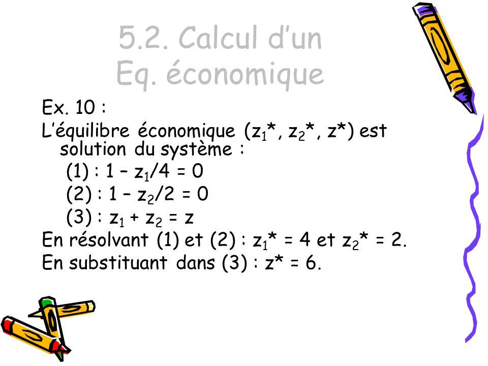 5.2. Calcul dun Eq. économique Ex. 10 : Léquilibre économique (z 1 *, z 2 *, z*) est solution du système : (1) : 1 – z 1 /4 = 0 (2) : 1 – z 2 /2 = 0 (