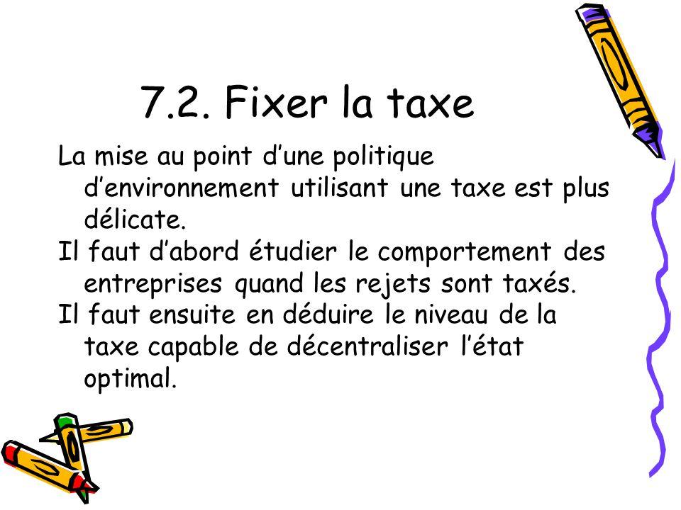 7.2. Fixer la taxe La mise au point dune politique denvironnement utilisant une taxe est plus délicate. Il faut dabord étudier le comportement des ent