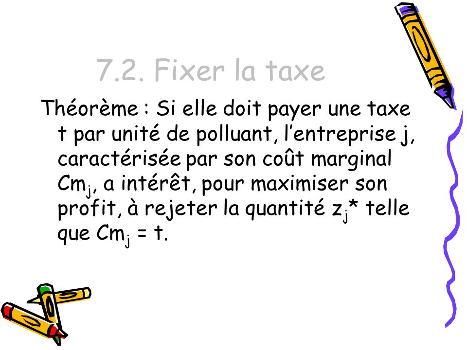 7.2. Fixer la taxe Théorème : Si elle doit payer une taxe t par unité de polluant, lentreprise j, caractérisée par son coût marginal Cm j, a intérêt,