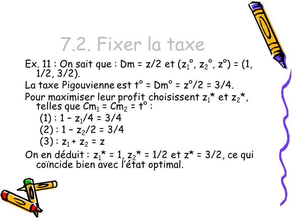 7.2. Fixer la taxe Ex. 11 : On sait que : Dm = z/2 et (z 1 °, z 2 °, z°) = (1, 1/2, 3/2). La taxe Pigouvienne est t° = Dm° = z°/2 = 3/4. Pour maximise