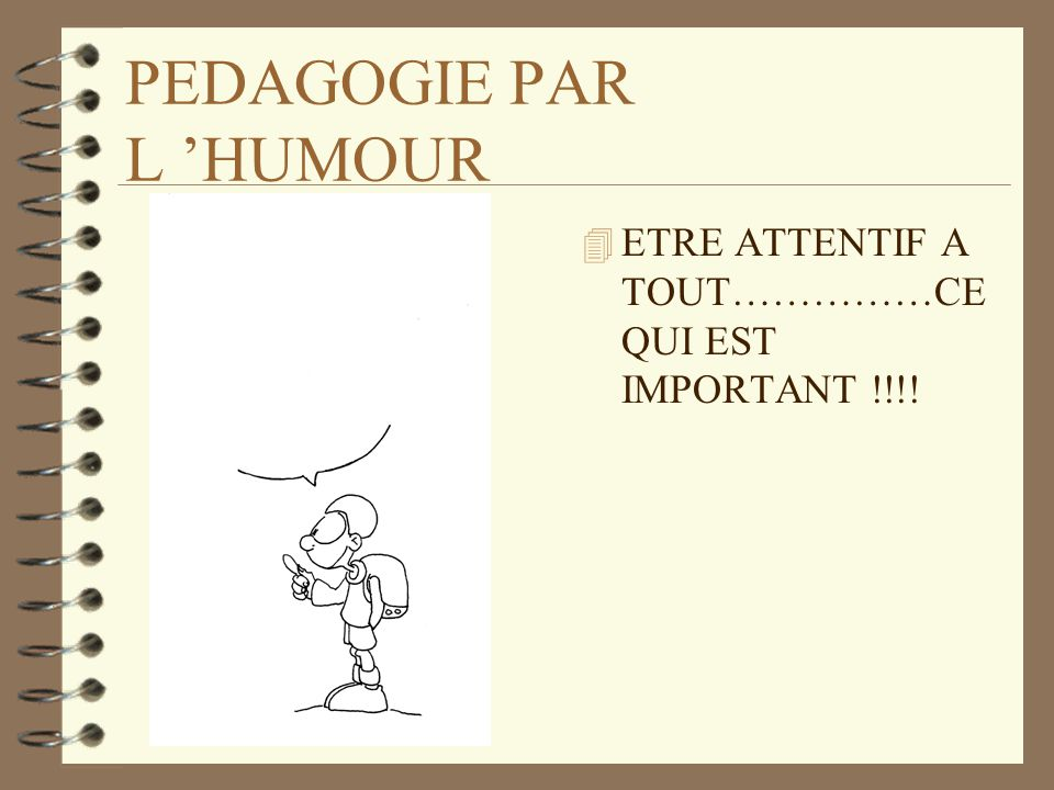PEDAGOGIE PAR L HUMOUR 4 ETRE ATTENTIF A TOUT……………CE QUI EST IMPORTANT !!!!
