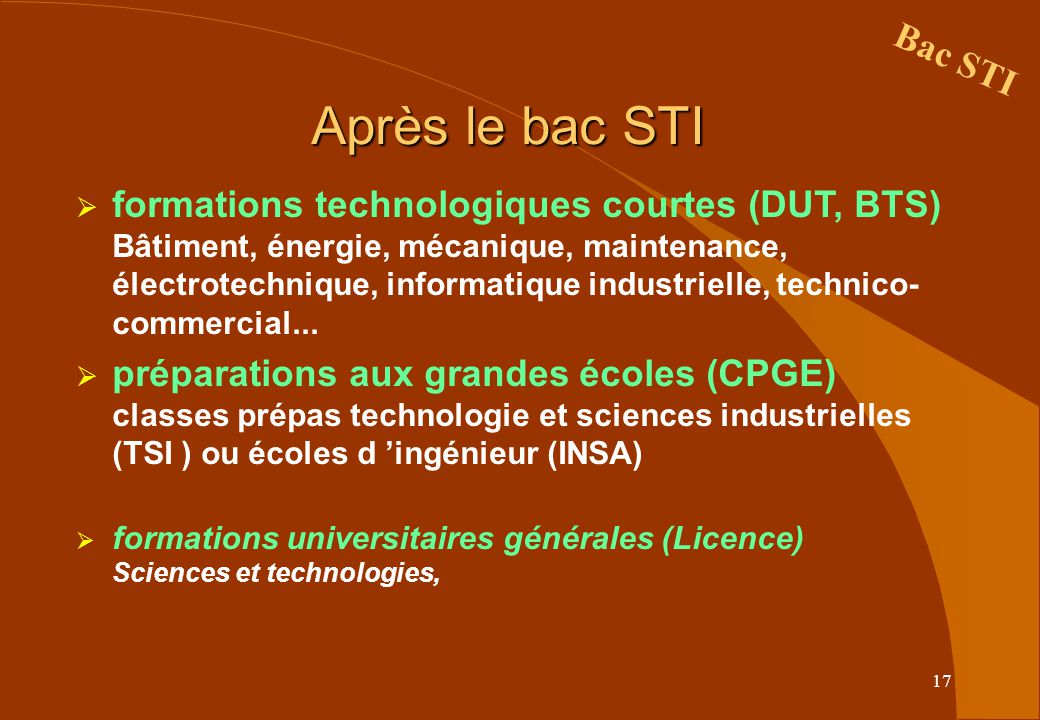 17 Après le bac STI formations technologiques courtes (DUT, BTS) Bâtiment, énergie, mécanique, maintenance, électrotechnique, informatique industrielle, technico- commercial...