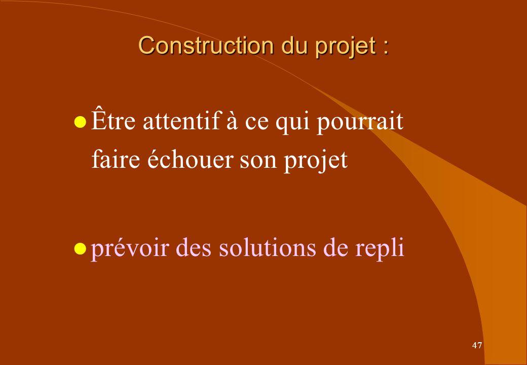 47 l Être attentif à ce qui pourrait faire échouer son projet l prévoir des solutions de repli Construction du projet :