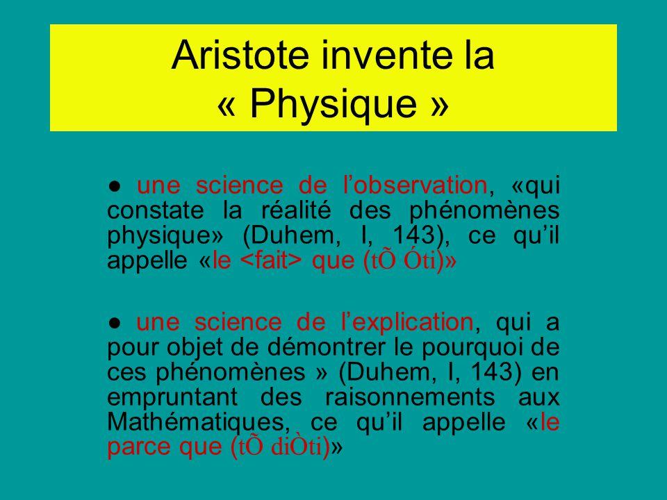Aristote invente la « Physique » une science de lobservation, «qui constate la réalité des phénomènes physique» (Duhem, I, 143), ce quil appelle «le q