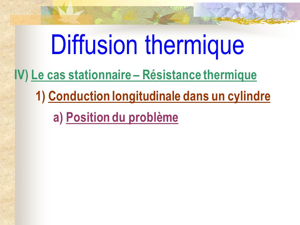 Diffusion thermique IV) Le cas stationnaire – Résistance thermique 1) Conduction longitudinale dans un cylindre a) Position du problème