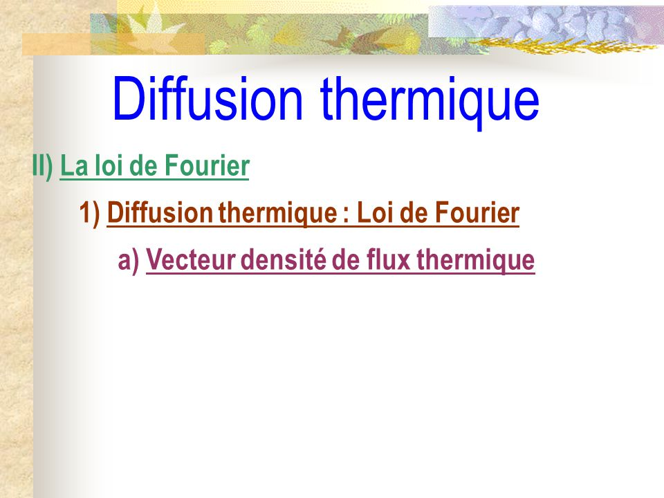 Diffusion thermique II) La loi de Fourier 1) Diffusion thermique : Loi de Fourier a) Vecteur densité de flux thermique
