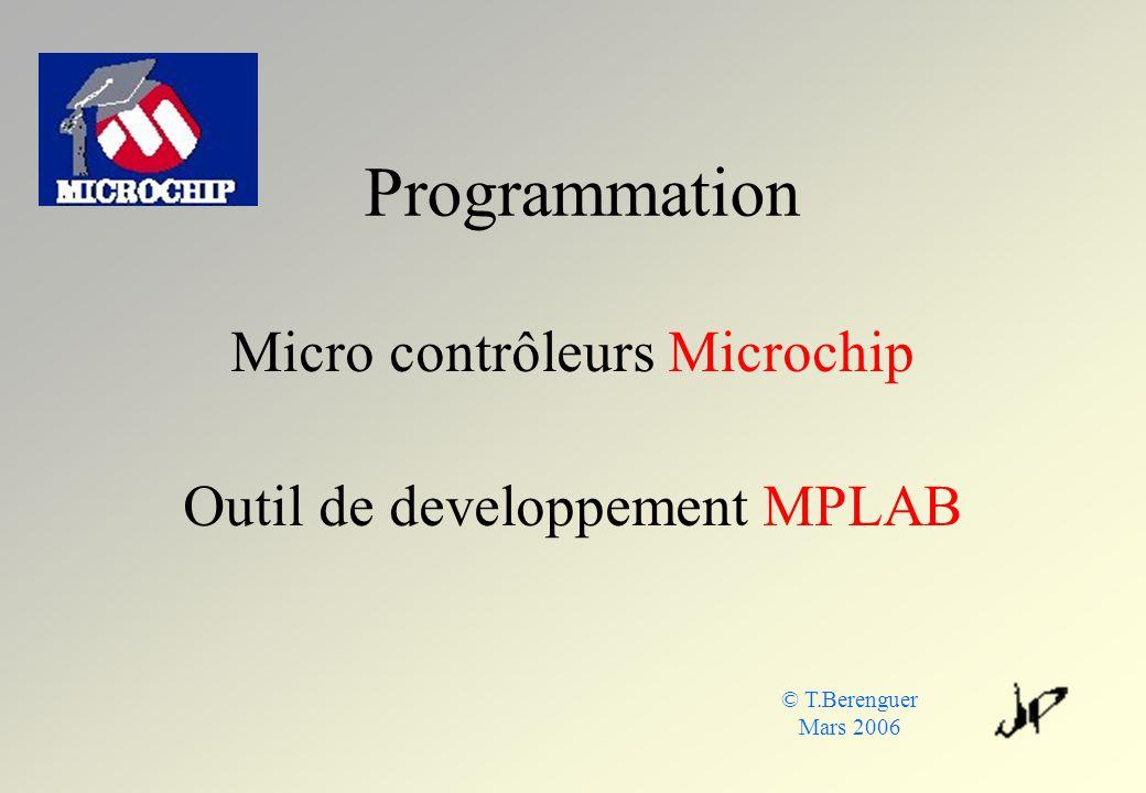 Programmation Micro contrôleurs Microchip Outil de developpement MPLAB © T.Berenguer Mars 2006