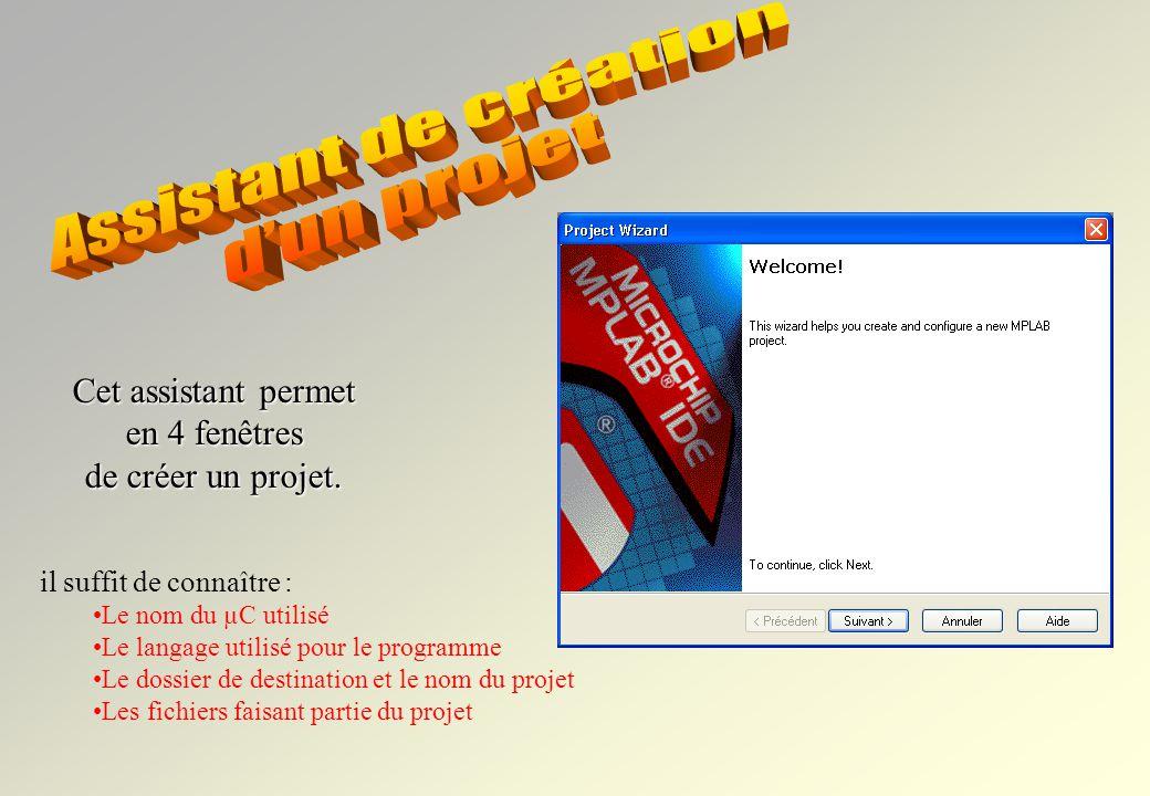 il suffit de connaître : Le nom du µC utilisé Le langage utilisé pour le programme Le dossier de destination et le nom du projet Les fichiers faisant partie du projet Cet assistant permet en 4 fenêtres de créer un projet.