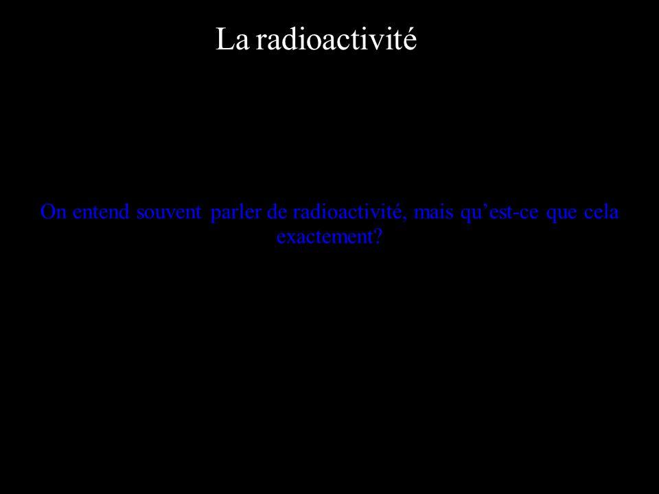 La radioactivité On entend souvent parler de radioactivité, mais quest-ce que cela exactement?