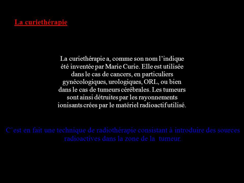 La curiethérapie La curiethérapie a, comme son nom lindique été inventée par Marie Curie. Elle est utilisée dans le cas de cancers, en particuliers gy