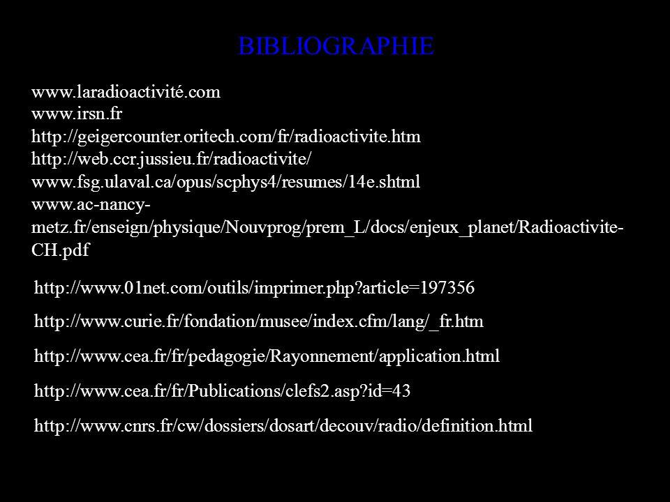 BIBLIOGRAPHIE www.laradioactivité.com www.irsn.fr http://geigercounter.oritech.com/fr/radioactivite.htm http://web.ccr.jussieu.fr/radioactivite/ www.f