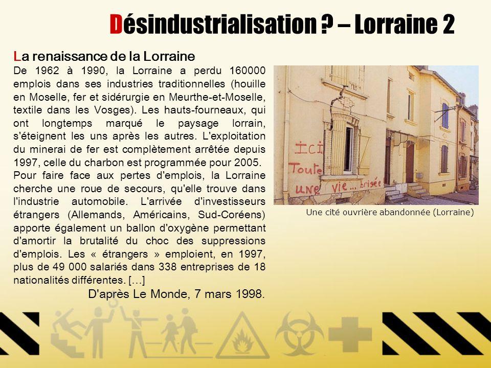 Désindustrialisation ? – Lorraine 2 La renaissance de la Lorraine De 1962 à 1990, la Lorraine a perdu 160000 emplois dans ses industries traditionnell