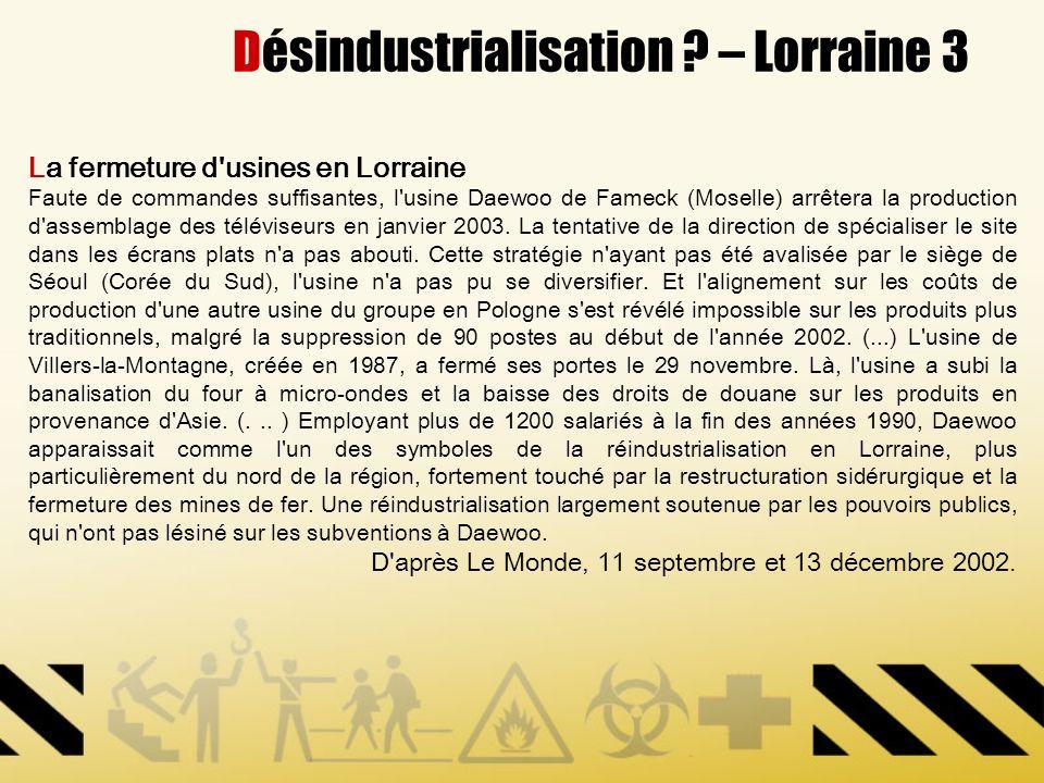 Désindustrialisation ? – Lorraine 3 La fermeture d'usines en Lorraine Faute de commandes suffisantes, l'usine Daewoo de Fameck (Moselle) arrêtera la p