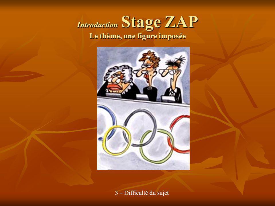Introduction Stage ZAP Le thème, une figure imposée 3 – Difficulté du sujet