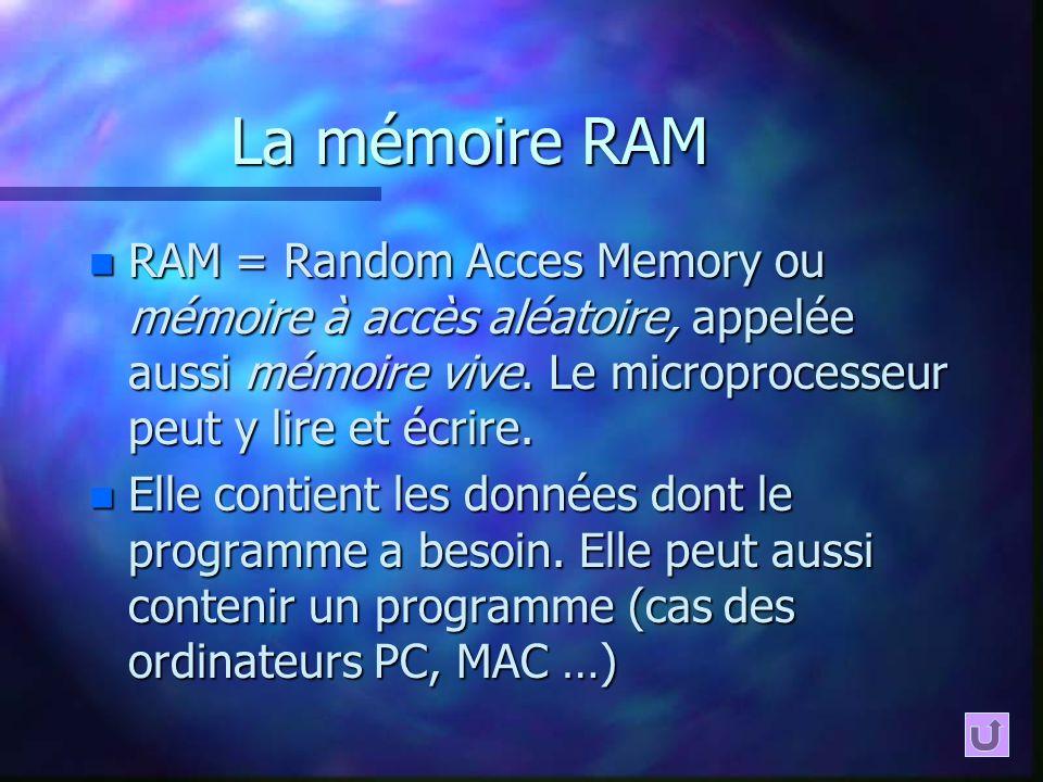 La mémoire RAM n RAM = Random Acces Memory ou mémoire à accès aléatoire, appelée aussi mémoire vive. Le microprocesseur peut y lire et écrire. n Elle