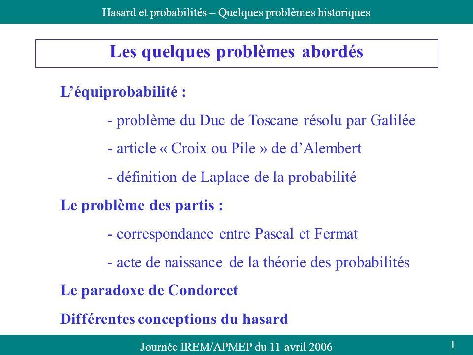 Journée IREM/APMEP du 11 avril 2006Hasard et probabilités – Quelques problèmes historiques Les quelques problèmes abordés Léquiprobabilité : - problèm